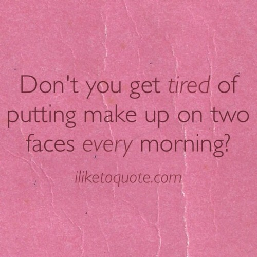 Don't you get tired of putting make up on two faces every morning?