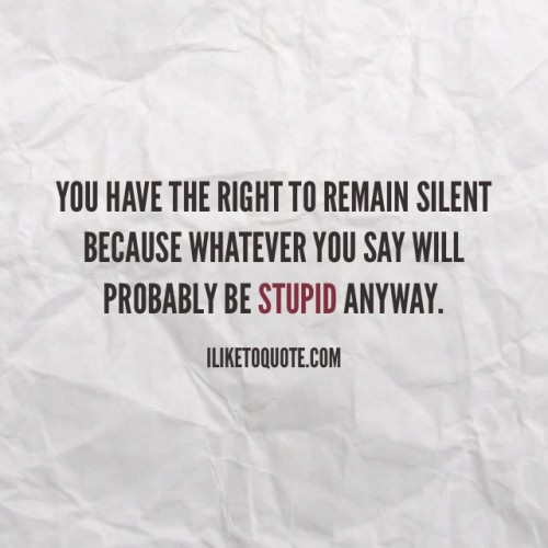 You have the right to remain silent because whatever you say will probably be stupid anyway.