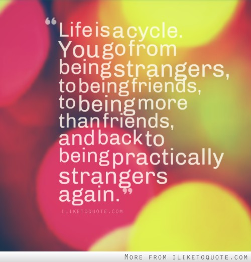 Life is a cycle. You go from being strangers, to being friends, to being more than friends, and back to being practically strangers again.
