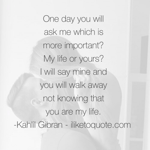 One day you will ask me which is more important? My life or yours? I will say mine and you will walk away not knowing that you are my life. - Kahlil Gibran