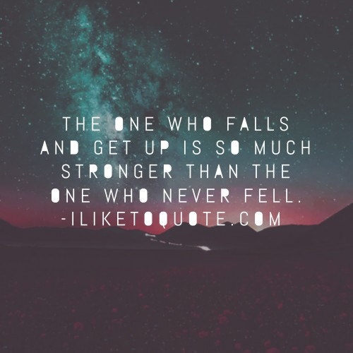 The one who falls and get up is so much stronger than the one who never fell.