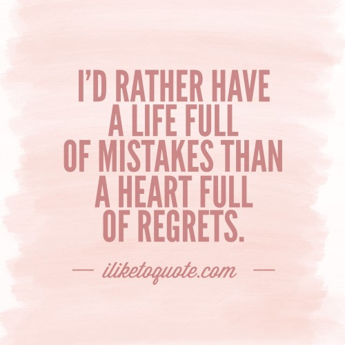 I'd rather have a life full of mistakes than a heart full of regrets.