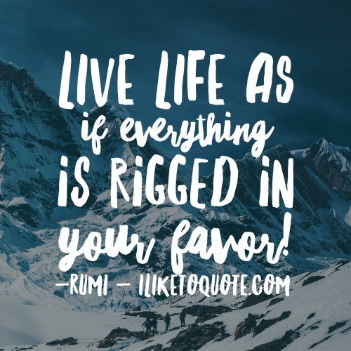Live life as if everything is rigged in your favor. - Rumi