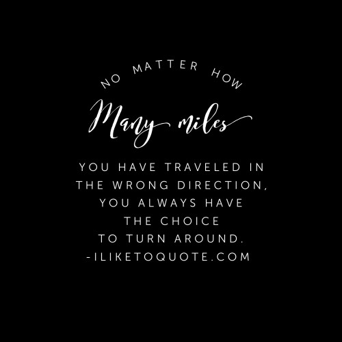 No matter how many miles you have traveled in the wrong direction, you always have the choice to turn around.