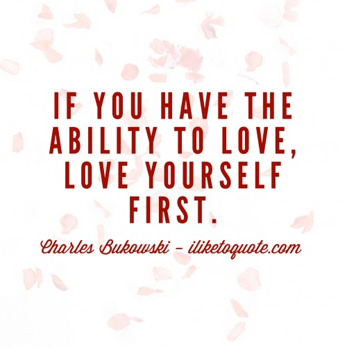 If you have the ability to love, love yourself first. - Charles Bukowski