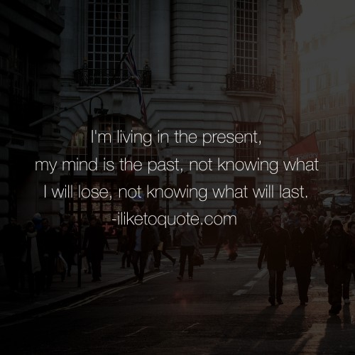 I'm living in the present, my mind is the past, not knowing what I will lose, not knowing what will last.