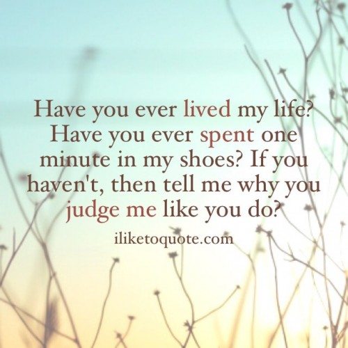 Have you ever lived my life? Have you ever spent one minute in my shoes? If you haven't, then tell me why you judge me like you do?