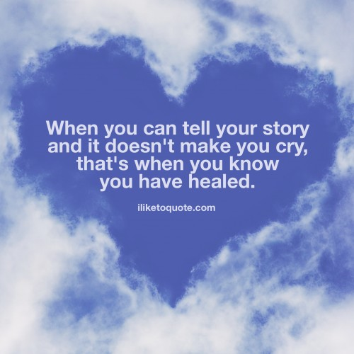 When you can tell your story and it doesn't make you cry, that's when you know you have healed.