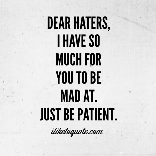 Dear Haters, I have so much for you to be mad at.  Just be patient.