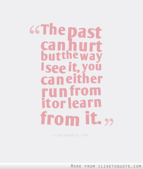 The past can hurt but the way I see it, you can either run from it or learn from it.