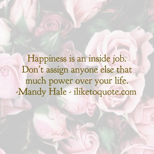 Happiness Is An Inside Job. Donu0027t Assign Anyone Else That Much Power Over  Your Life.   Mandy Hale