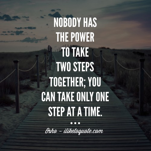 Nobody has the power to take two steps together; you can take only one step at a time. - Osho