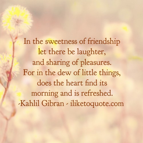 In the sweetness of friendship let there be laughter, and sharing of pleasures. For in the dew of little things, does the heart find its morning and is refreshed. - Kahlil Gibran