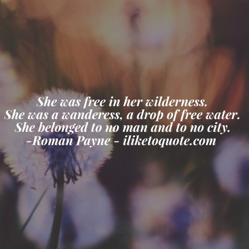She was free in her wilderness. She was a wanderess, a drop of free water. She belonged to no man and to no city. - Roman Payne