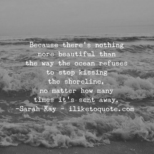 Because there's nothing more beautiful than the way the ocean refuses to stop kissing the shoreline, no matter how many times it's sent away. - Sarah Kay