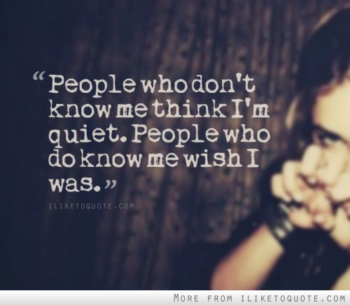 People who don't know me think I'm quiet. People who do know me wish I was.