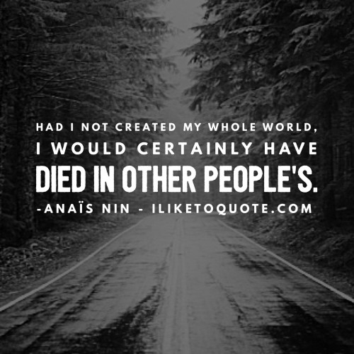 Had I not created my whole world, I would certainly have died in other people's. - Anaïs Nin