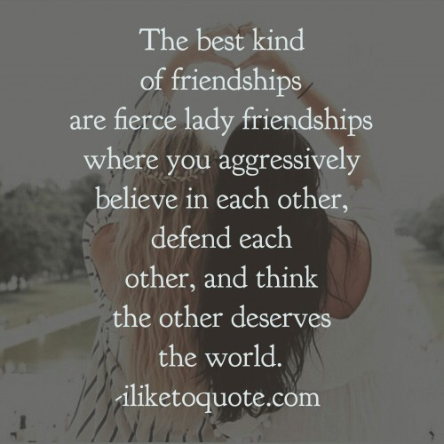 The Best Kind Of Friendships Are Fierce Lady Friendships Where You  Aggressively Believe In Each Other, Defend Each Other, And Think The Other  Deserves The ...