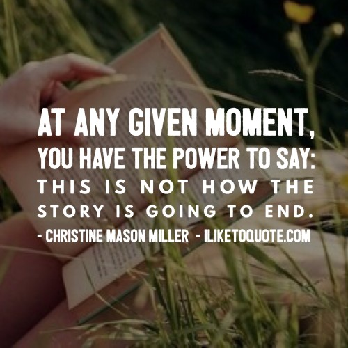 At any given moment, you have the power to say: This is not how the story is going to end. - Christine Mason Miller