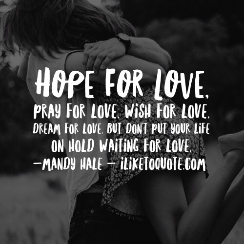Hope for love, pray for love, wish for love, dream for love. But don't put your life on hold waiting for love. - Mandy Hale
