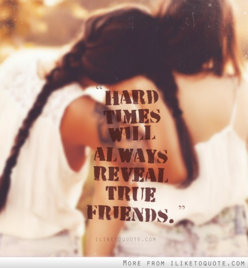 Friendship Quotes For Friends Going Through Hard Times : Hard times will always reveal true friends