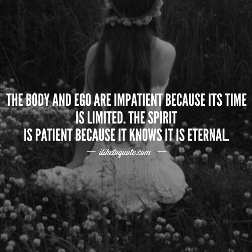 The body and ego are impatient because its time is limited. The spirit is patient because it knows it is eternal.