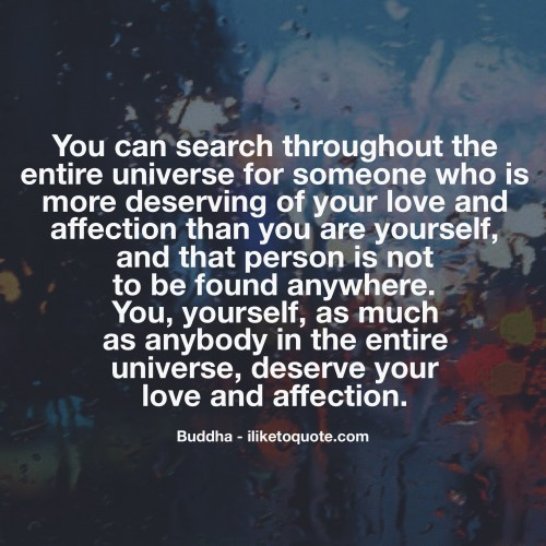 You can search throughout the entire universe for someone who is more deserving of your love and affection than you are yourself, and that person is not to be found anywhere.