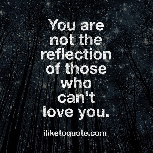 You are not the reflection of those who can't love you.