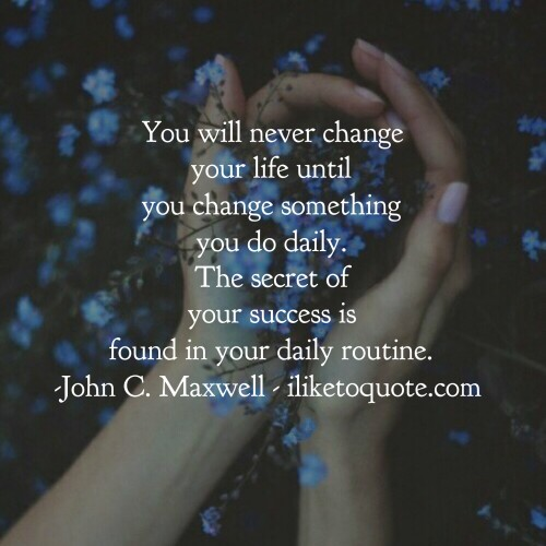 You will never change your life until  you change something you do daily. The secret of your success is found in your daily routine. - John C. Maxwell
