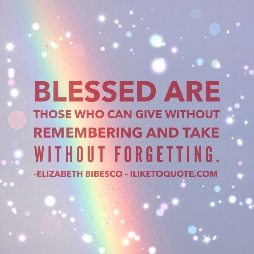 Blessed are those who can give without remembering and take without forgetting. - Elizabeth Bibesco