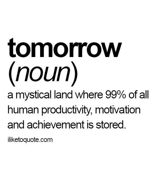 Tomorrow: A mystical land where 99% of all human productivity, motivation and achievement is stored.