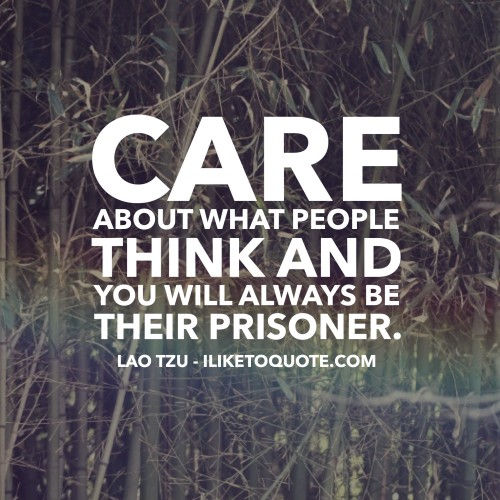 Care about what other people think and you will always be their prisoner. - Lao Tzu