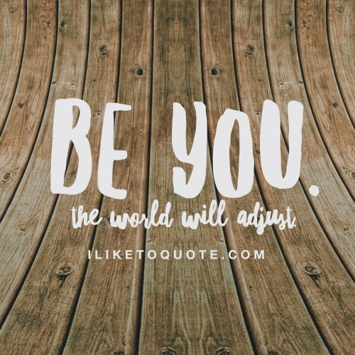 Be you. The world will adjust.