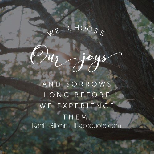We choose our joys and sorrows long before we experience them. - Kahil Gibran