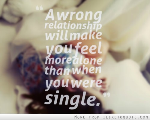 A wrong relationship will make you feel more alone than when you were single.