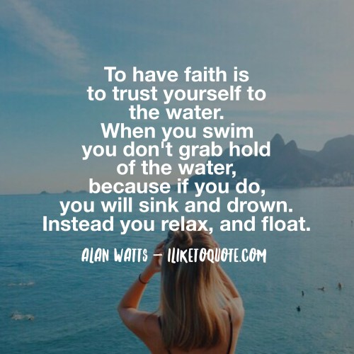 To have faith is to trust yourself to the water. When you swim you don't grab hold of the water, because if you do, you will sink and drown. Instead you relax, and float. - Alan Watts
