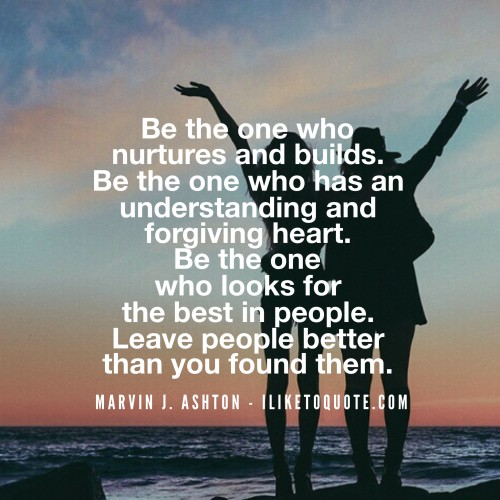 Be the one who nurtures and builds. Be the one who has an understanding and forgiving heart. Be the one who looks for the best in people. Leave people better than you found them. - Marvin J. Ashton