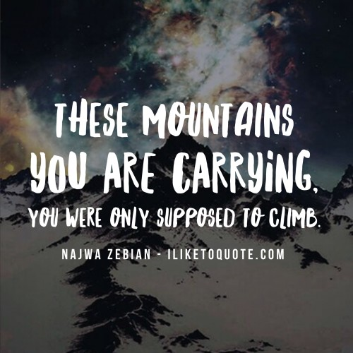 These mountains you are carrying, you were only supposed to climb.
