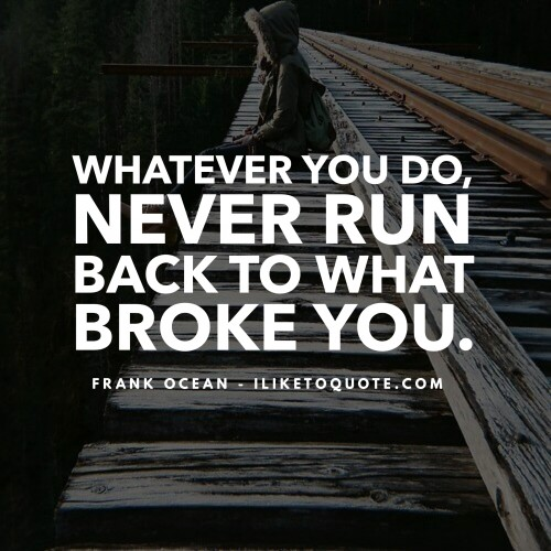 Whatever you do, never run back to what broke you. - Frank Ocean
