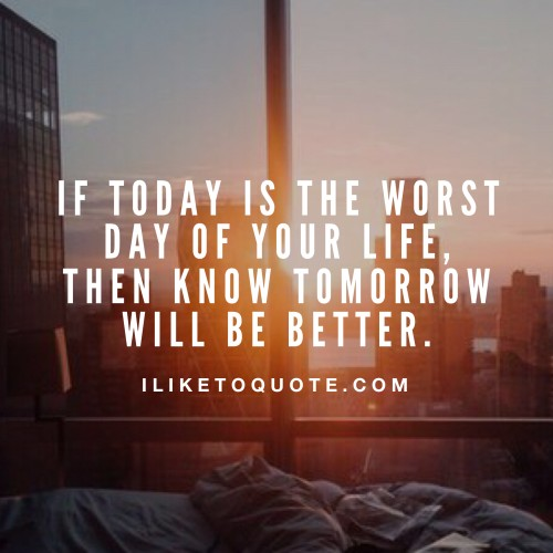 If today is the worst day of your life, then know tomorrow will be better.