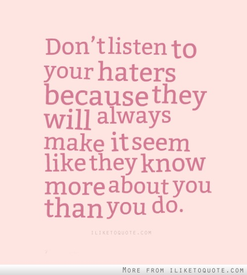 Don't listen to your haters because they will always make it seem like they know more about you than you do.