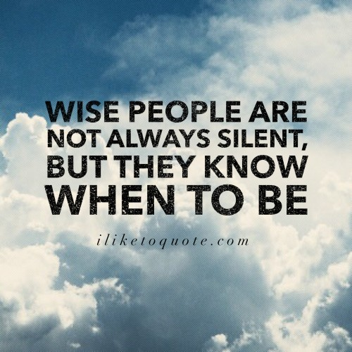 Wise people are not always silent, but they know when to be.