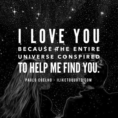 I love you because the entire universe conspired to help me find you. - Paulo Coelho