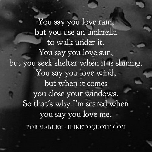 You say you love rain, but you use an umbrella to walk under it. You say you love sun, but you seek shelter when it is shining. You say you love wind, but when it comes you close your windows. So that's why I'm scared when you say you love me. - Bob Marle