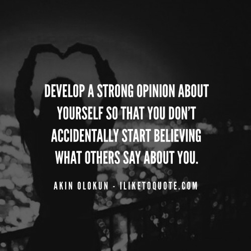 Develop a strong opinion about yourself so that you don't accidentally start believing what others say about you.