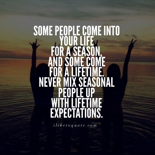 Some people come into your life for a season, and some come for a lifetime. Never mix seasonal people up with lifetime expectations.