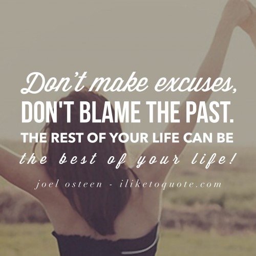 Don't make excuses, don't blame the past. The rest of your life can be the best of your life! - Joel Osteen