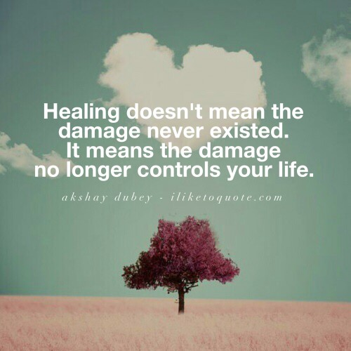 Healing doesn't mean the damage never existed. It means the damage no longer controls your life.
