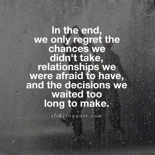 In the end, we only regret the chances we didn't take, relationships we were afraid to have, and the decisions we waited too long to make.
