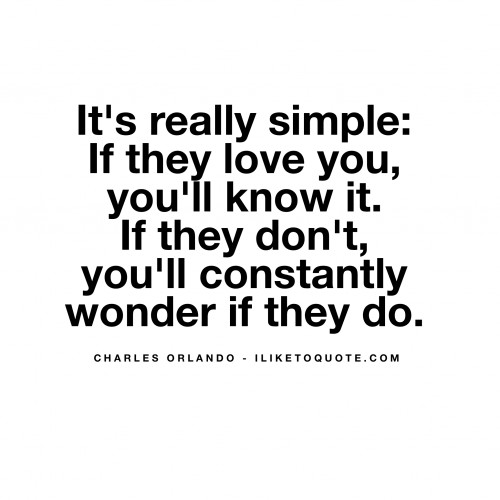 It's really simple: If they love you, you'll know it. If they don't, you'll constantly wonder if they do.